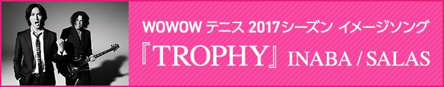 WOWOWテニス2017シーズン イメージソング 『TROPHY』 INABA / SALAS