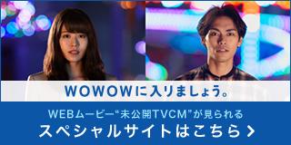 """WOWOWに入りましょう。WEBムービー""""未公開TVCM""""が見られるスペシャルサイトはこちら"""