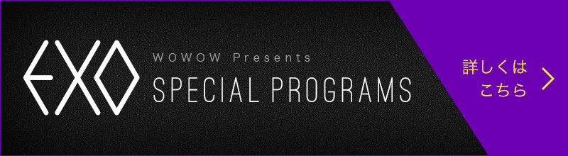 WOWOW Presents EXO SPECIAL PROGRAMS 詳しくはこちら