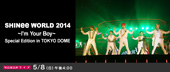 SHINee WORLD 2014  �`I�fm Your Boy�`  Special Edition in TOKYO DOME