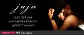 JUJU JAZZ LIVE 2016 with TAKUYA KURODA QUINTET from NY