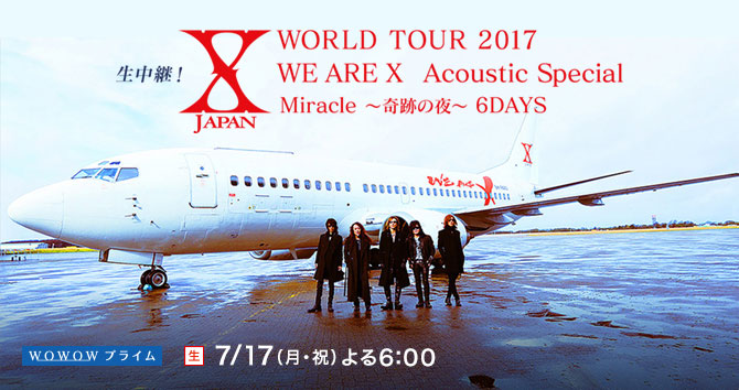 生中継!X JAPAN WORLD TOUR 2017 WE ARE X Acoustic Special Miracle 〜奇跡の夜〜 6DAYS