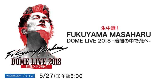 生中継!FUKUYAMA MASAHARU DOME LIVE 2018 -暗闇の中で飛べ-