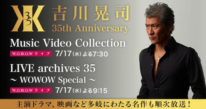 吉川晃司 35th Anniversary Music Video Collection / 吉川晃司 35th Anniversary LIVE archives 35 ~ WOWOW Special ~