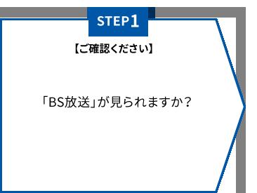 【STEP1】ご確認ください 「BS放送」が見られますか?