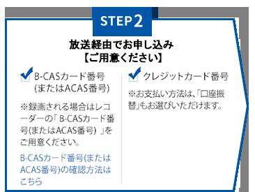 【STEP2】ご用意ください <B-CASカード番号>※録画される場合はレコーダーの「B-CASカード番号」をご用意ください。<クレジットカード番号>※お支払い方法は、「口座振替」もお選びいただけます。