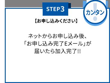【STEP3】お申し込みください(カンタン) ネットからお申し込み後、「お申し込み完了Eメール」が届いたら加入完了!!