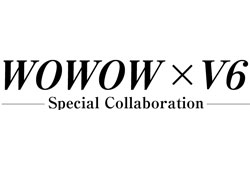 WOWOW×V6 Special Collaboration