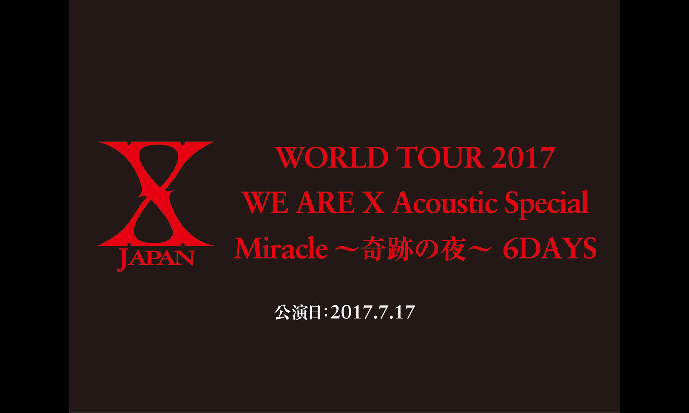 X JAPAN WORLD TOUR 2017 WE ARE X Acoustic Special  Miracle ~奇跡の夜~ 6DAYS