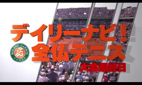 デイリーナビ! 大会最終日/全仏オープンテニス2018