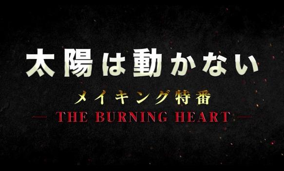 「太陽は動かない」メイキング特番 ―THE BURNING HEART―