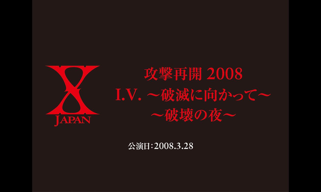 X JAPAN 攻撃再開 2008 I.V. ~破滅に向かって~ / ~破壊の夜~