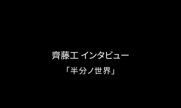 齊藤工インタビュー「半分ノ世界」
