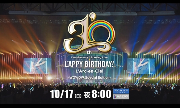 "L'Arc~en~Ciel「30th L'Anniversary Starting Live ""L'APPY BIRTHDAY!""」 -WOWOW Special Edition- ライヴダイジェスト"