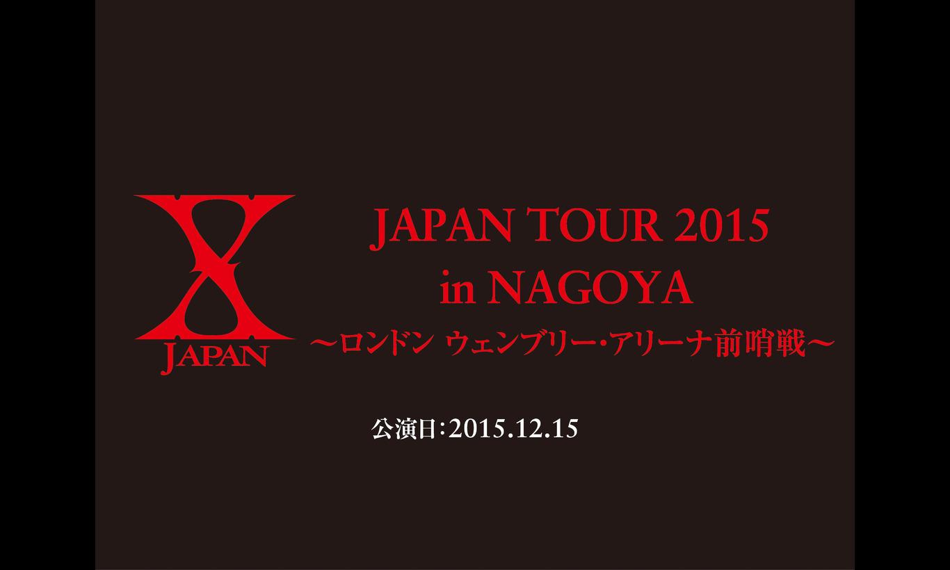 X JAPAN JAPAN TOUR 2015 in NAGOYA ~ロンドン ウェンブリー・アリーナ前哨戦~