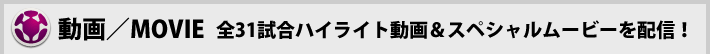動画/MOVIE 全31試合のハイライト動画&スペシャルムービーを配信!