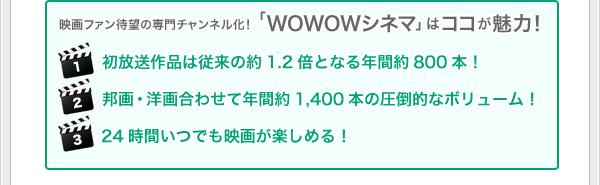 映画ファン待望の専門チャンネル化!「WOWOWシネマ」はココが魅力! (1)初放送作品は従来の約1.2倍となる年間約800本! (2)初邦画・洋画合わせて年間約1,400本の圧倒的なボリューム! (3)24時間いつでも映画が楽しめる!