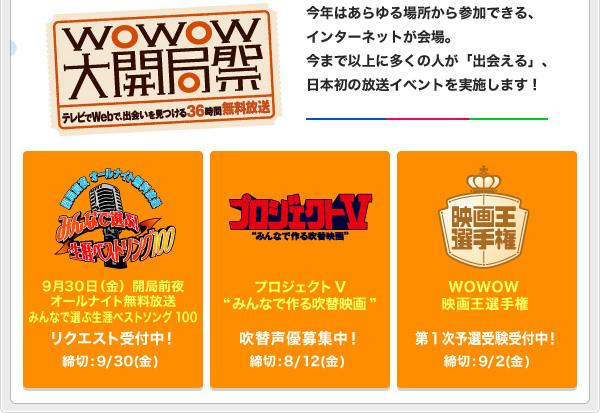 """10月1日(土)~2(日)はWOWOW大開局祭 今年はあらゆる場所から参加できる、インターネットが会場。今まで以上に多くの人が「出会える」、日本初の放送イベントを実施します! ・9月30日(金)開局前夜オールナイト無料放送みんなで選ぶ生涯ベストソング100 リクエスト受付中! 締切:9/30(金) ・プロジェクトV """"みんなで作る吹替映画"""" 吹替声優募集中! 締切:8/12(金) ・WOWOW映画王選手権 第1次予選受験受付中! 締切:9/2(金)"""